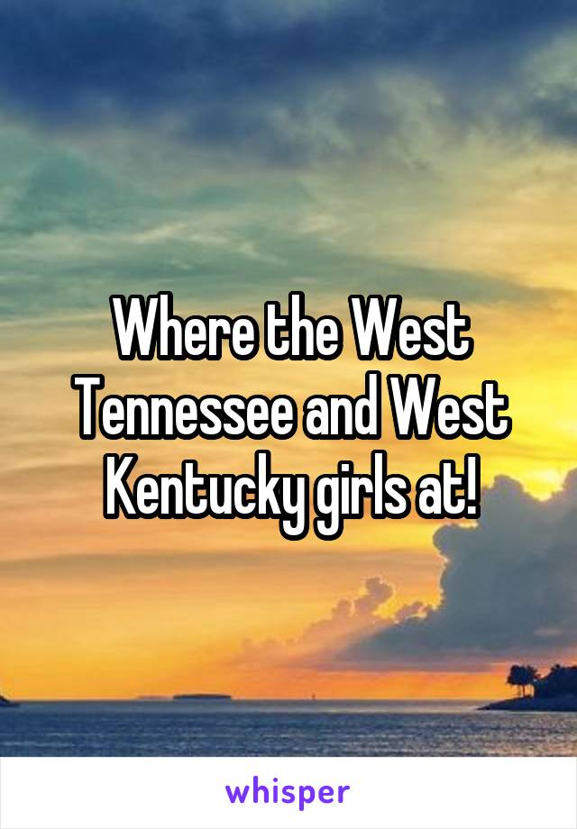 Where the West Tennessee and West Kentucky girls at!