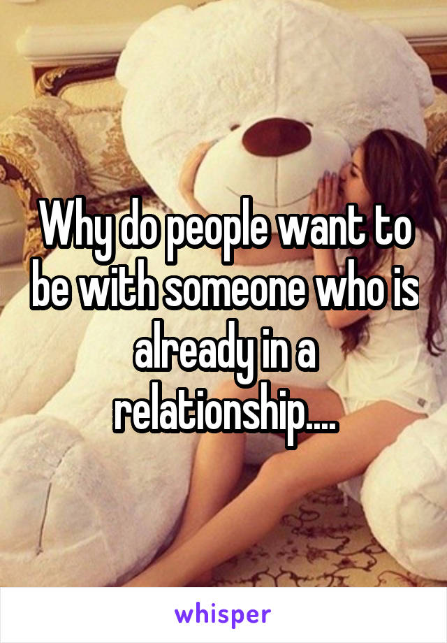 Why do people want to be with someone who is already in a relationship....