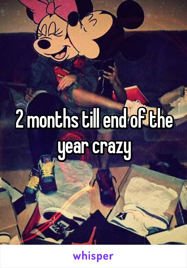 2 months till end of the year crazy