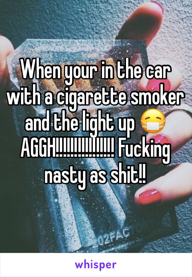 When your in the car with a cigarette smoker and the light up 😷 AGGH!!!!!!!!!!!!!!!! Fucking nasty as shit!!