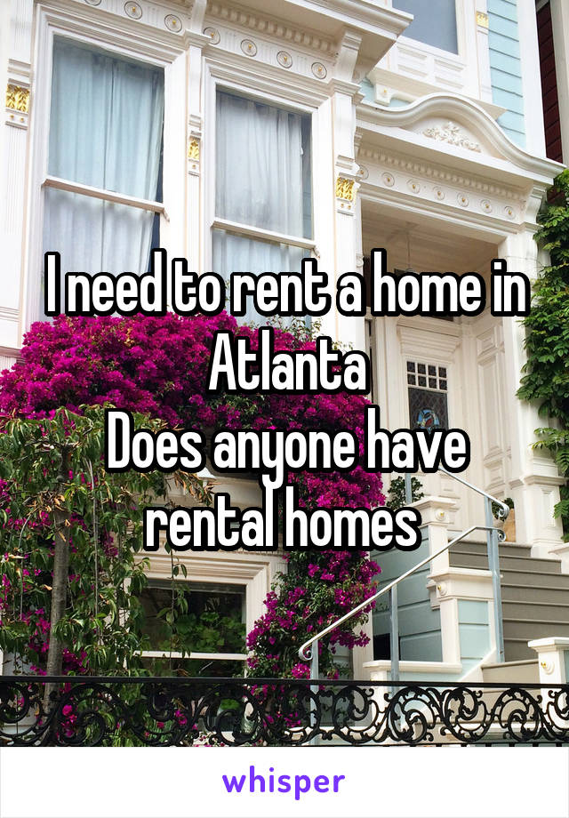 I need to rent a home in Atlanta Does anyone have rental homes