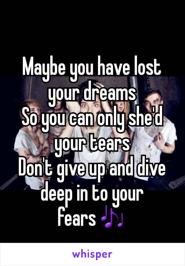 Maybe you have lost your dreams So you can only she'd your tears Don't give up and dive deep in to your fears🎶