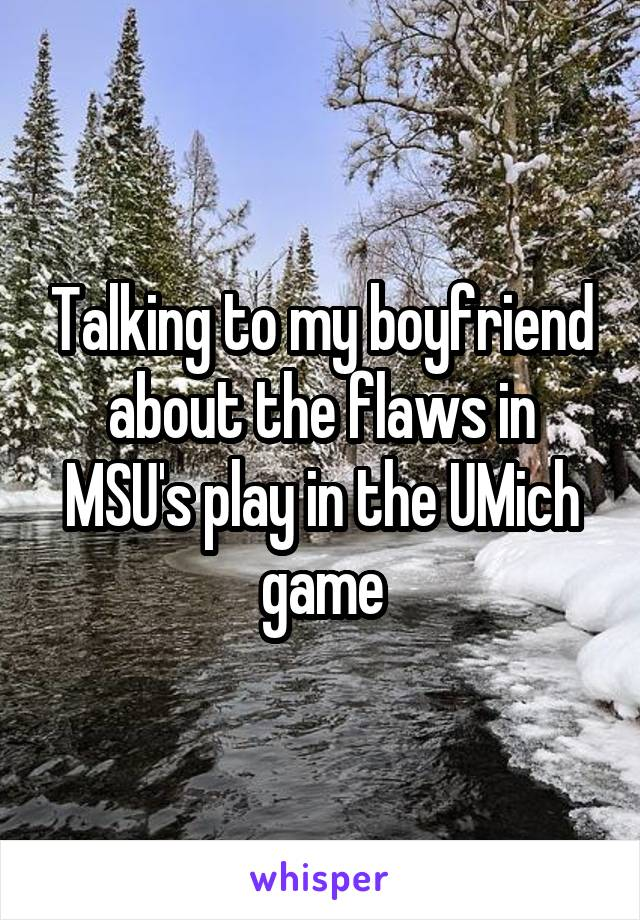 Talking to my boyfriend about the flaws in MSU's play in the UMich game