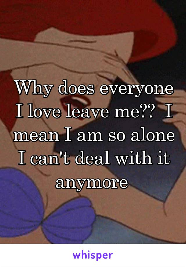 Why does everyone I love leave me??  I mean I am so alone I can't deal with it anymore