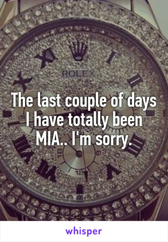 The last couple of days I have totally been MIA.. I'm sorry.