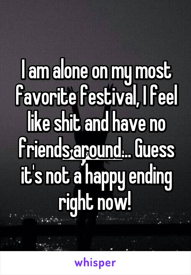 I am alone on my most favorite festival, I feel like shit and have no friends around... Guess it's not a happy ending right now!