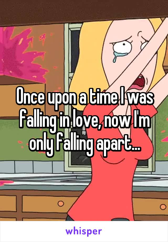 Once upon a time I was falling in love, now I'm only falling apart...