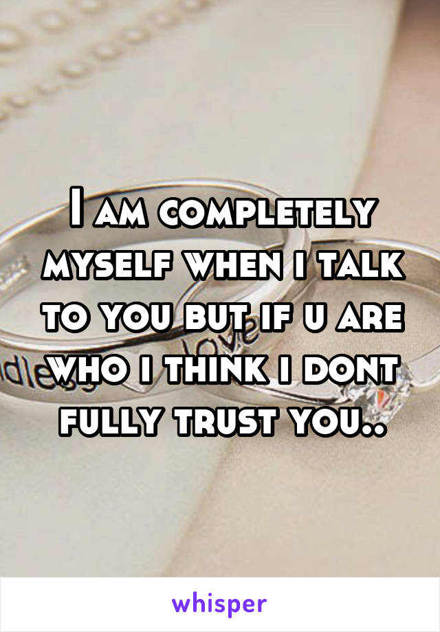 I am completely myself when i talk to you but if u are who i think i dont fully trust you..