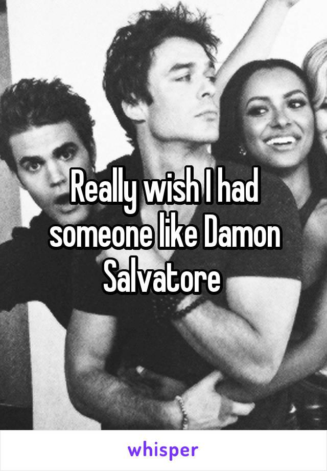 Really wish I had someone like Damon Salvatore