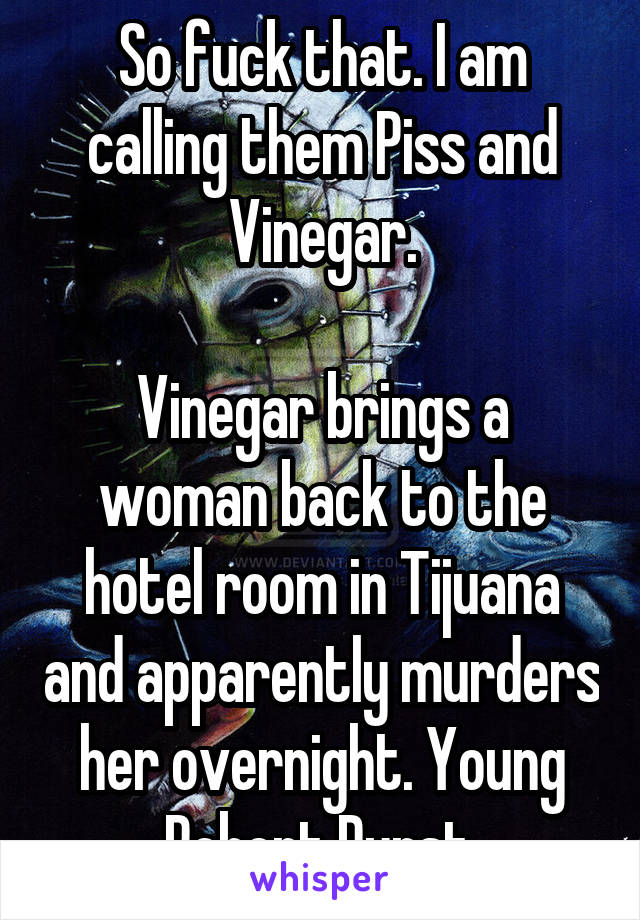 So fuck that. I am calling them Piss and Vinegar.  Vinegar brings a woman back to the hotel room in Tijuana and apparently murders her overnight. Young Robert Durst.
