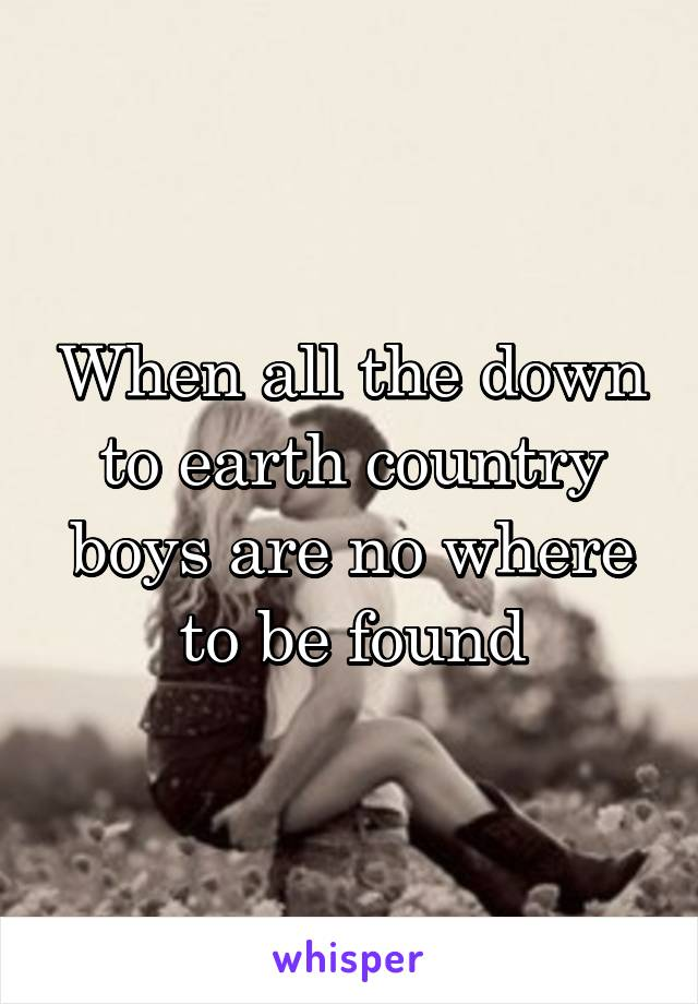 When all the down to earth country boys are no where to be found
