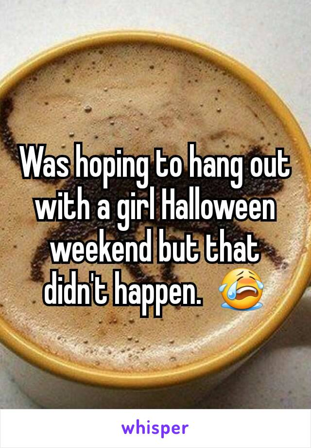 Was hoping to hang out with a girl Halloween weekend but that didn't happen.  😭