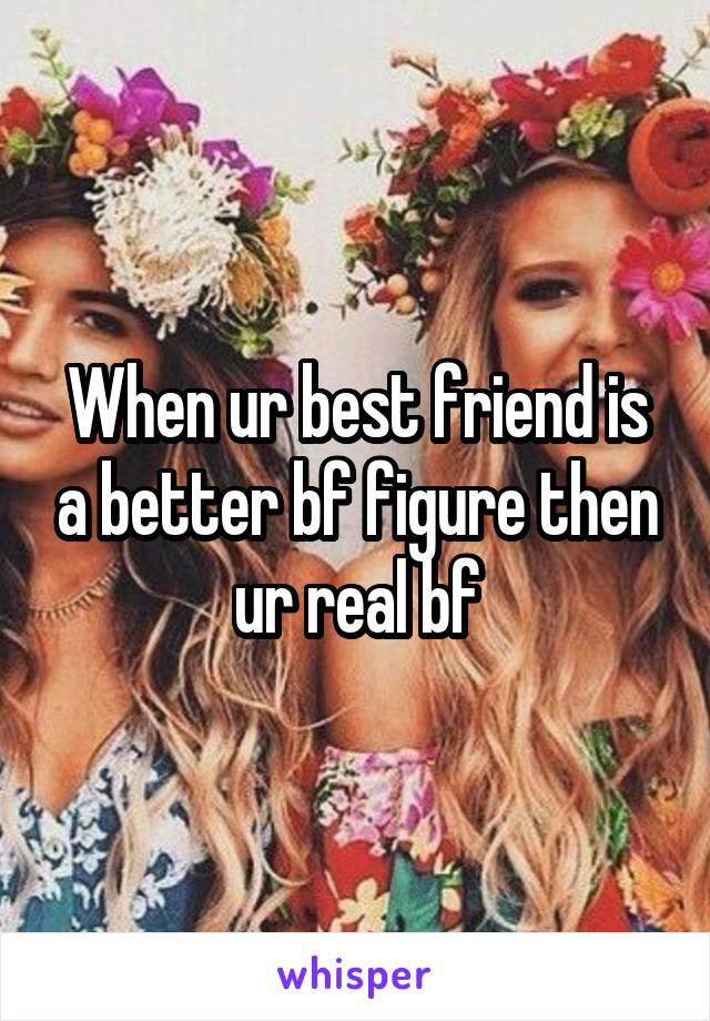 When ur best friend is a better bf figure then ur real bf