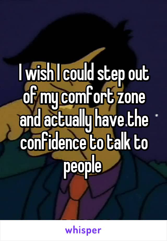 I wish I could step out of my comfort zone and actually have the confidence to talk to people