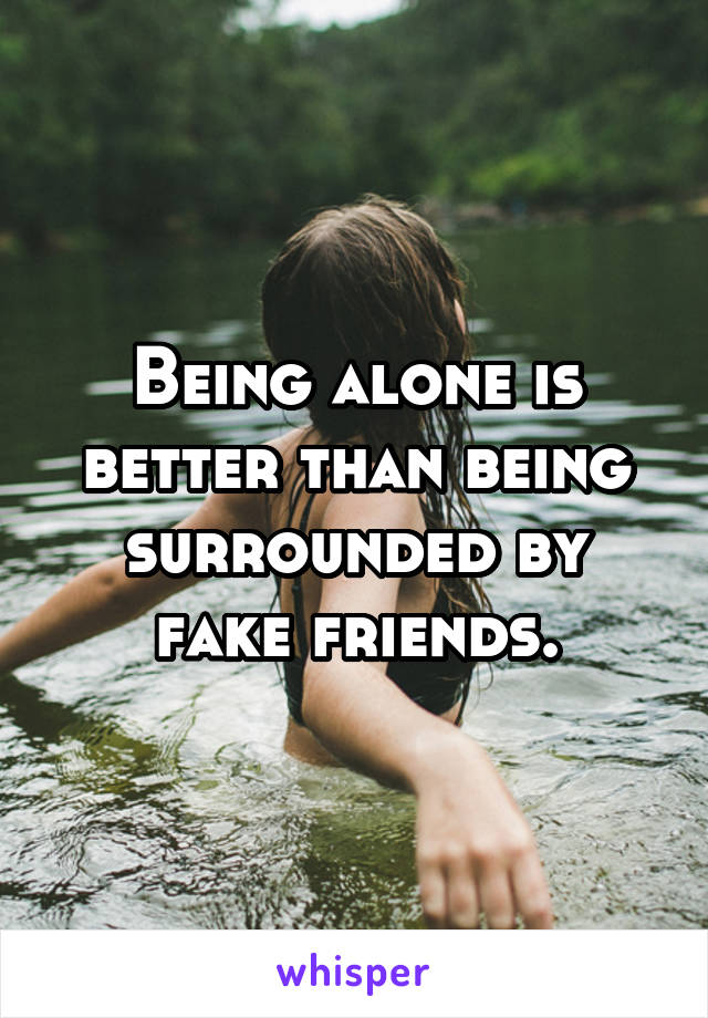 Being alone is better than being surrounded by fake friends.