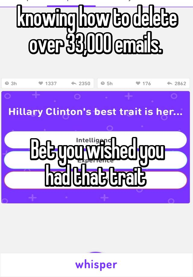 knowing how to delete over 33,000 emails.     Bet you wished you had that trait