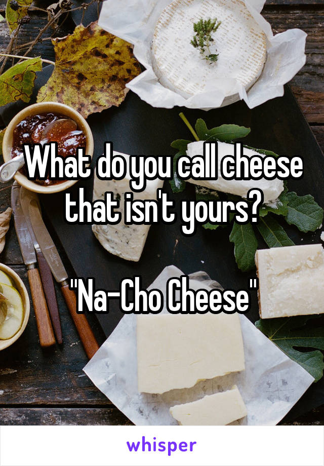 """What do you call cheese that isn't yours?  """"Na-Cho Cheese"""""""