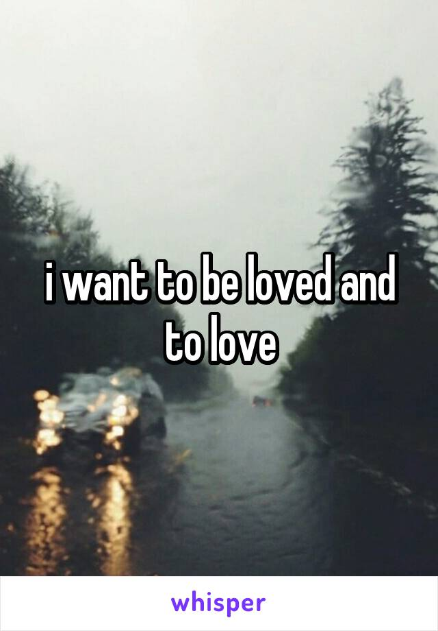 i want to be loved and to love