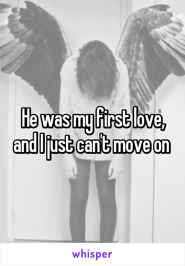 He was my first love, and I just can't move on