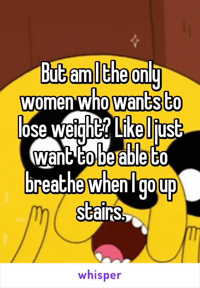 But am I the only women who wants to lose weight? Like I just want to be able to breathe when I go up stairs.