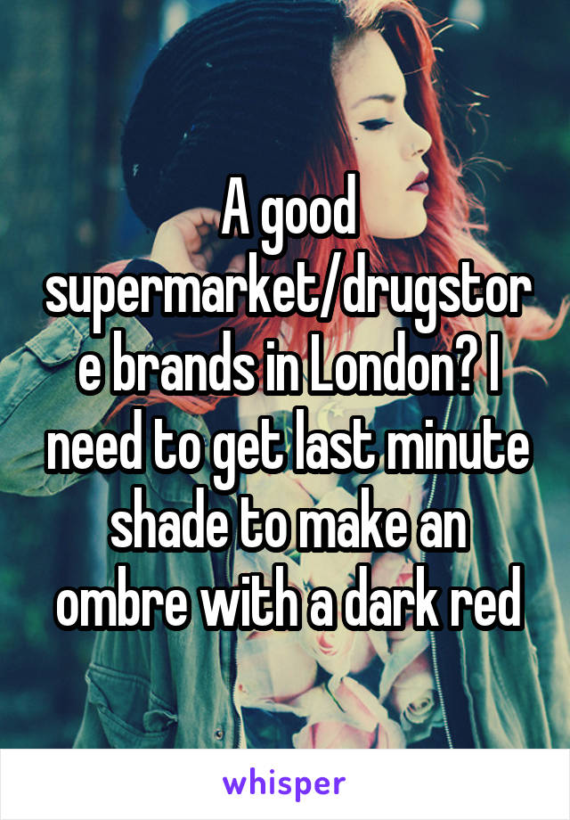 A good supermarket/drugstore brands in London? I need to get last minute shade to make an ombre with a dark red