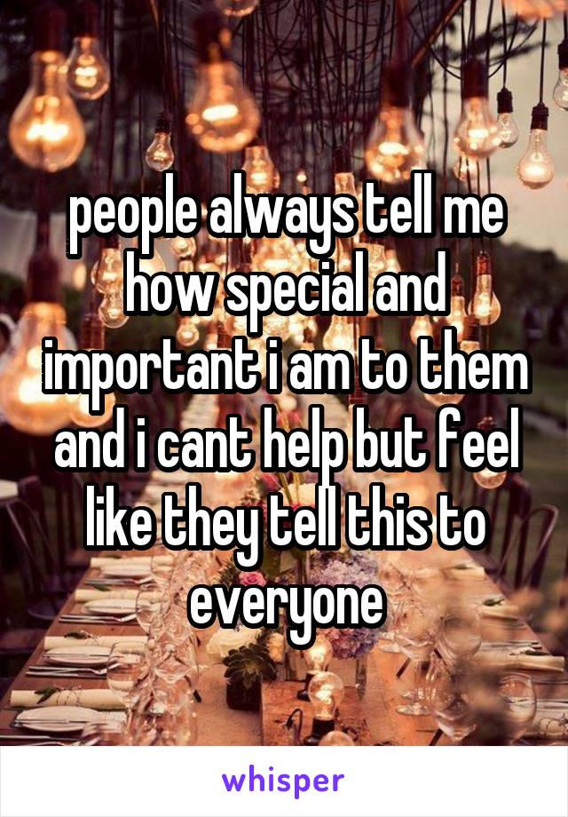 people always tell me how special and important i am to them and i cant help but feel like they tell this to everyone