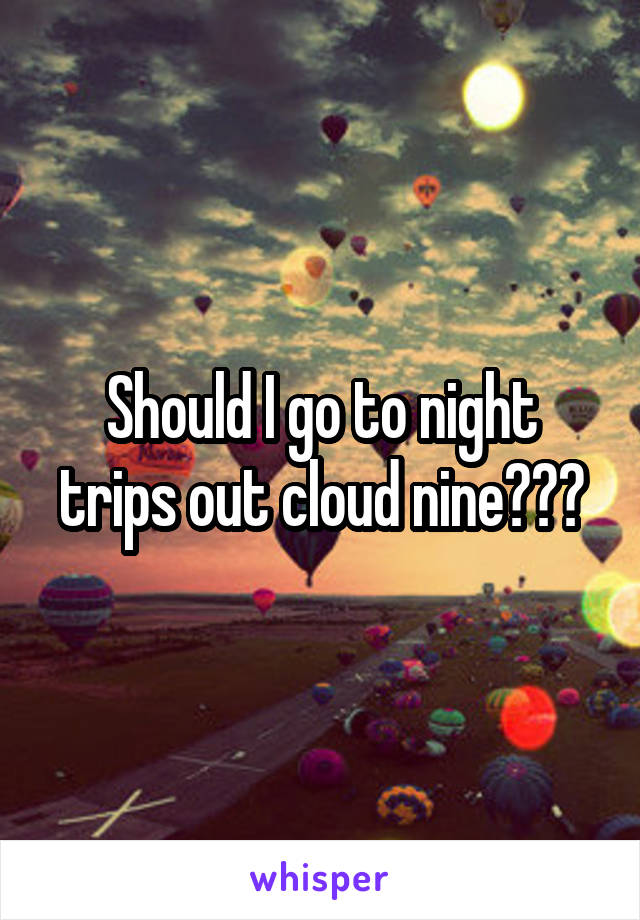 Should I go to night trips out cloud nine???