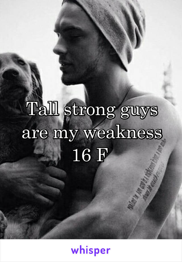 Tall strong guys are my weakness 16 F