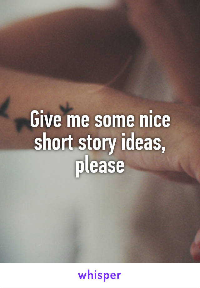 Give me some nice short story ideas, please