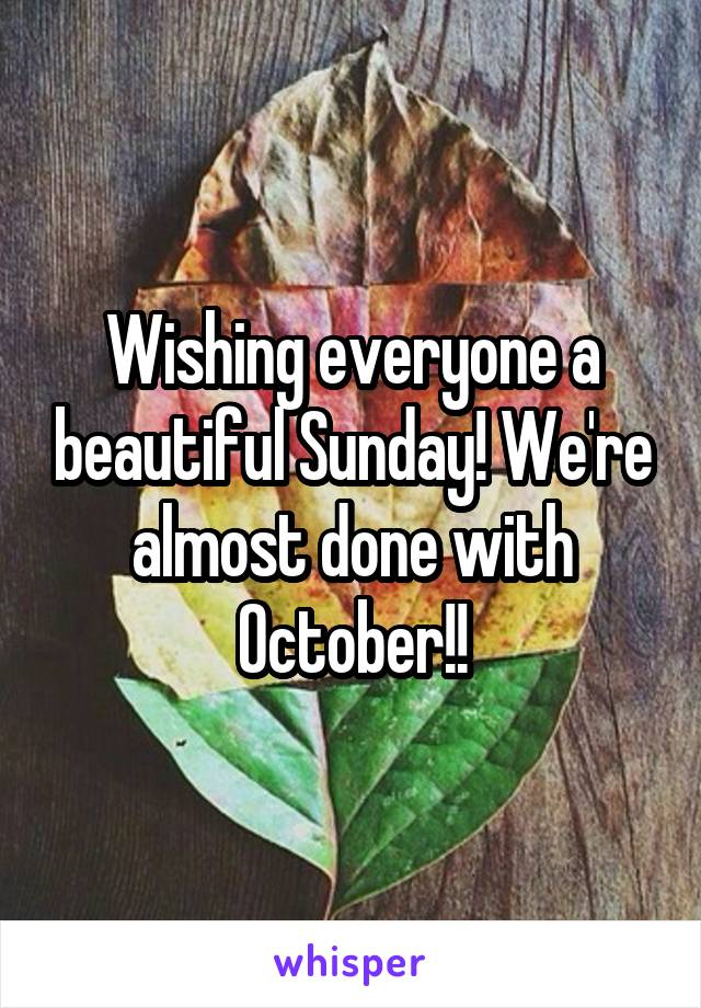 Wishing everyone a beautiful Sunday! We're almost done with October!!