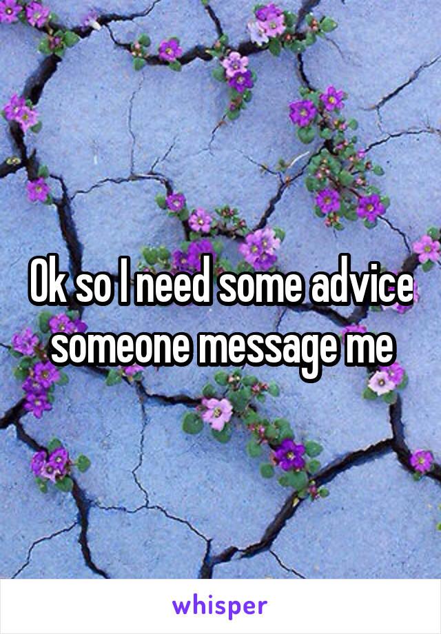 Ok so I need some advice someone message me
