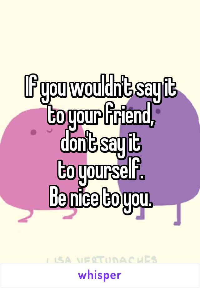 If you wouldn't say it to your friend, don't say it to yourself. Be nice to you.