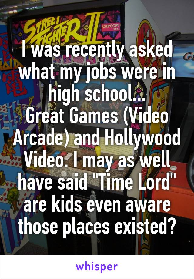 """I was recently asked what my jobs were in high school... Great Games (Video Arcade) and Hollywood Video. I may as well have said """"Time Lord"""" are kids even aware those places existed?"""
