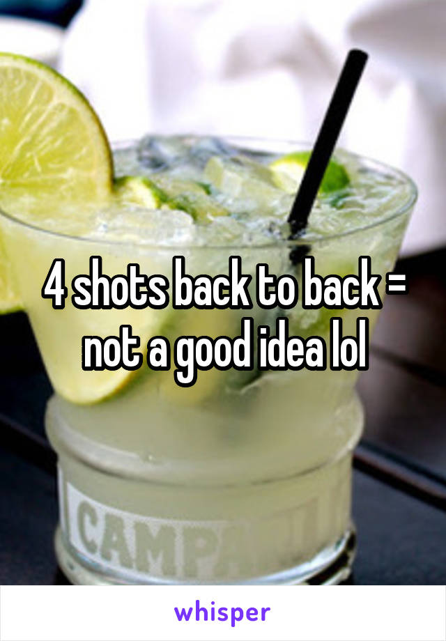 4 shots back to back = not a good idea lol