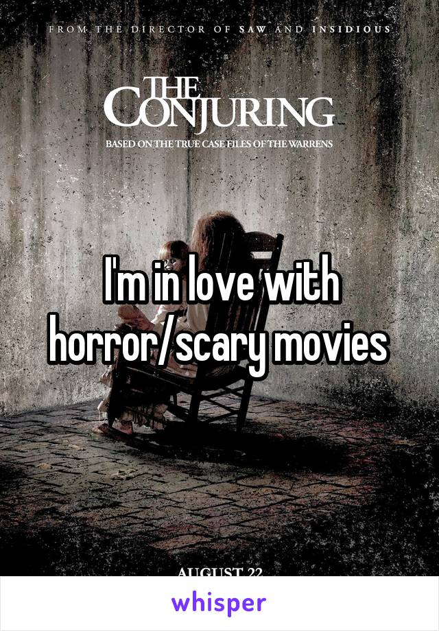 I'm in love with horror/scary movies
