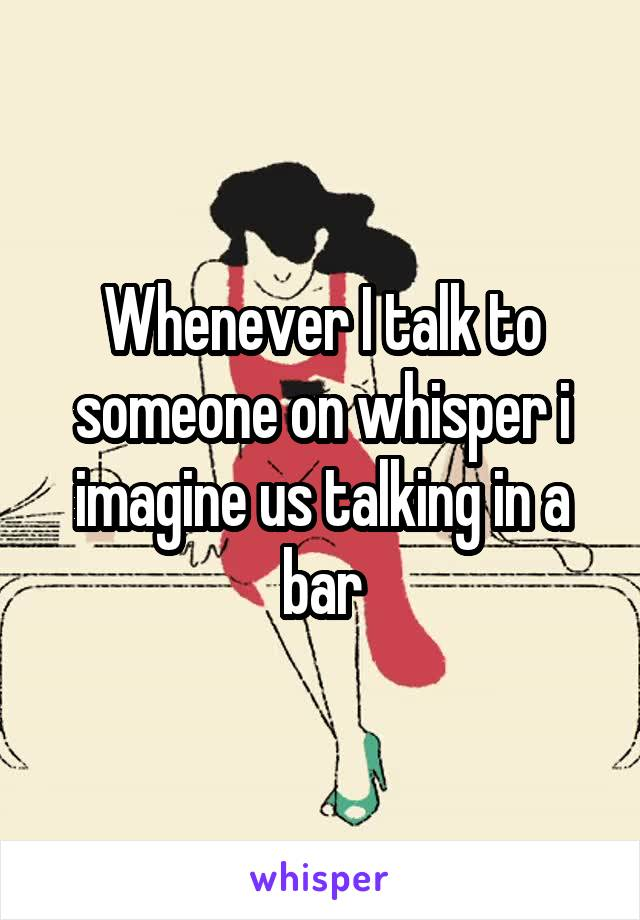 Whenever I talk to someone on whisper i imagine us talking in a bar