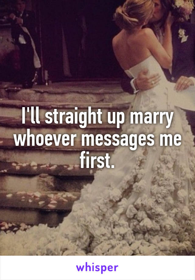 I'll straight up marry whoever messages me first.
