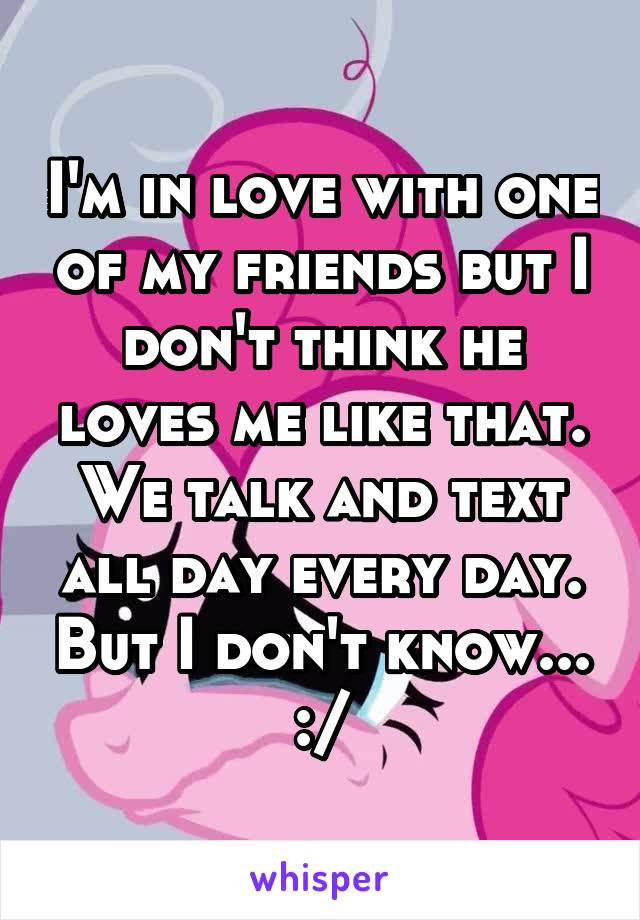 I'm in love with one of my friends but I don't think he loves me like that. We talk and text all day every day. But I don't know... :/