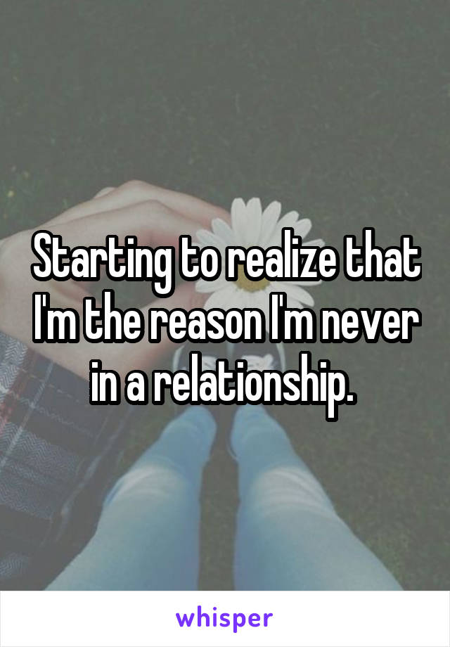 Starting to realize that I'm the reason I'm never in a relationship.