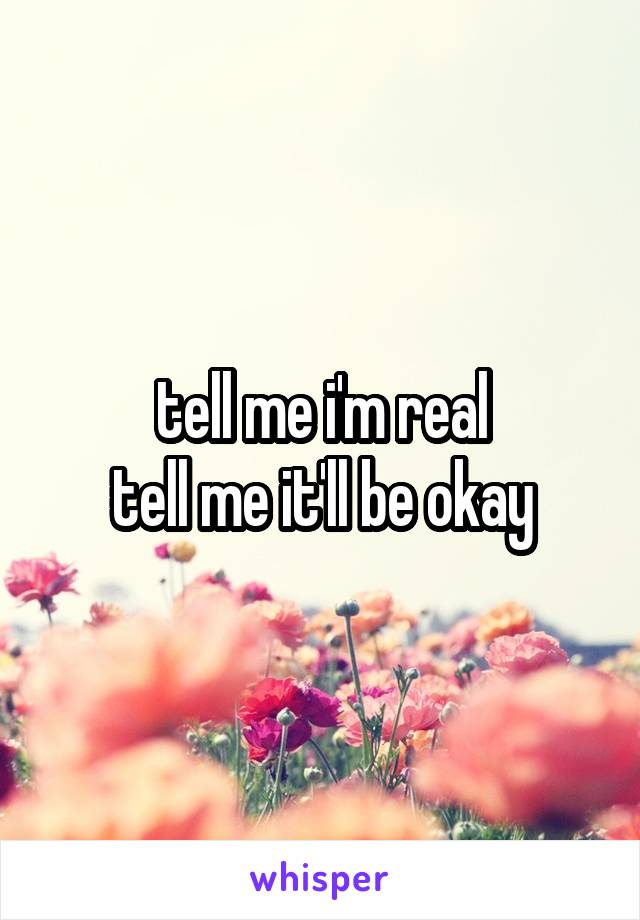 tell me i'm real tell me it'll be okay
