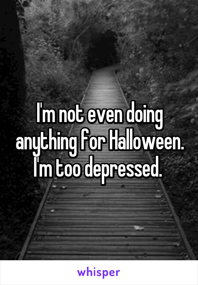 I'm not even doing anything for Halloween. I'm too depressed.