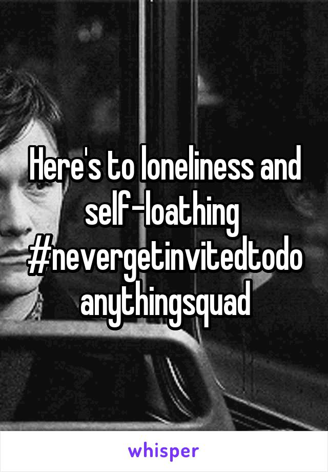 Here's to loneliness and self-loathing  #nevergetinvitedtodoanythingsquad