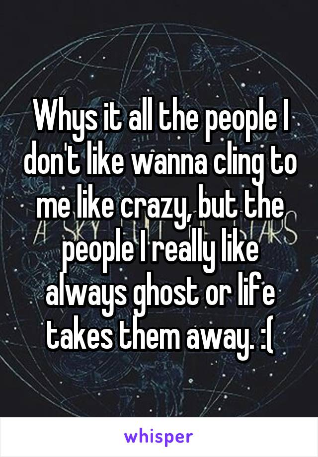 Whys it all the people I don't like wanna cling to me like crazy, but the people I really like always ghost or life takes them away. :(