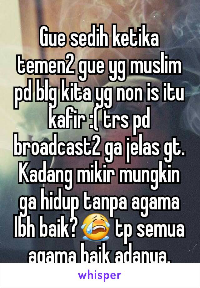 Gue sedih ketika temen2 gue yg muslim pd blg kita yg non is itu kafir :( trs pd broadcast2 ga jelas gt. Kadang mikir mungkin ga hidup tanpa agama lbh baik?😭 tp semua agama baik adanya.