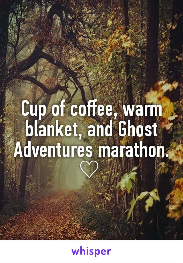 Cup of coffee, warm blanket, and Ghost Adventures marathon. ♡
