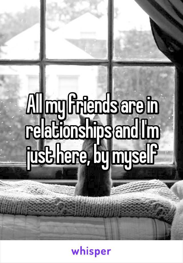 All my friends are in relationships and I'm just here, by myself