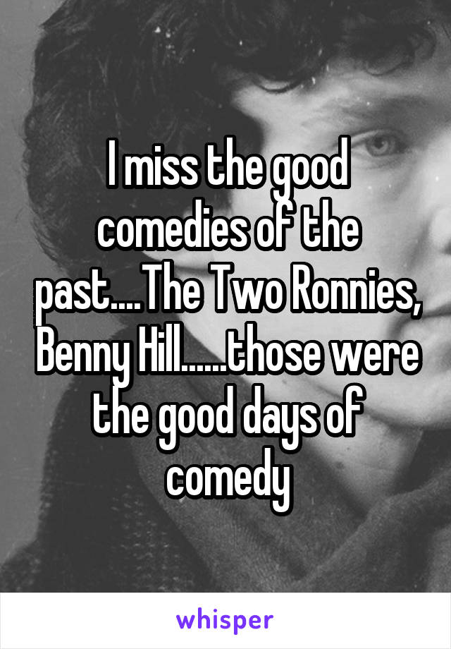 I miss the good comedies of the past....The Two Ronnies, Benny Hill......those were the good days of comedy