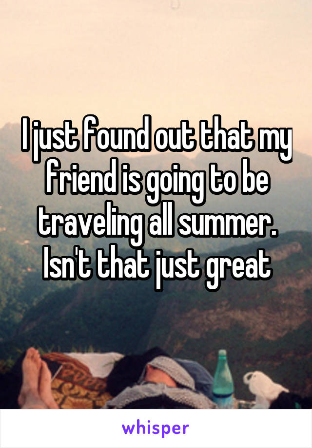 I just found out that my friend is going to be traveling all summer. Isn't that just great