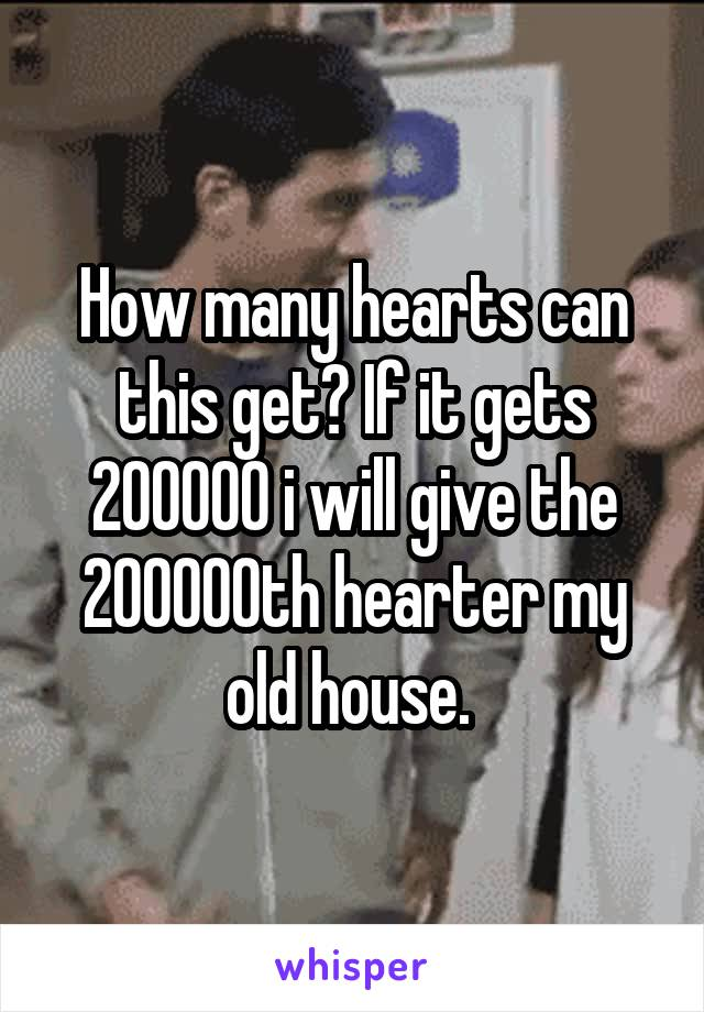 How many hearts can this get? If it gets 200000 i will give the 200000th hearter my old house.