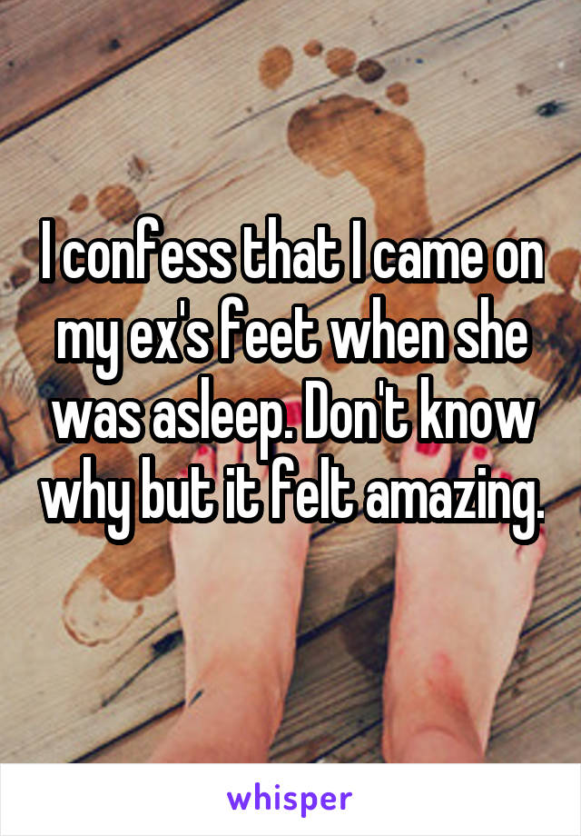 I confess that I came on my ex's feet when she was asleep. Don't know why but it felt amazing.
